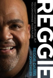 REGGIE - You Can't Change Your Past, but You Can Change Your Future ebook by Reggie Dabbs,John Driver