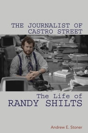 The Journalist of Castro Street - The Life of Randy Shilts ebook by Andrew E Stoner
