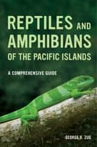 Reptiles and Amphibians of the Pacific Islands - A Comprehensive Guide ebook by George R. Zug