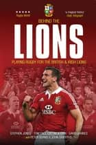 Behind the Lions - Playing Rugby for the British & Irish Lions ebook by Stephen Jones, Tom English, Nick Cain,...
