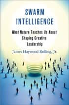 Swarm Intelligence - What Nature Teaches Us About Shaping Creative Leadership ebook by