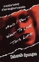 And I Don't Want to Live This Life ebook by Deborah Spungen