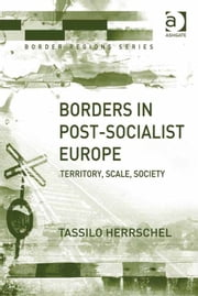 Borders in Post-Socialist Europe - Territory, Scale, Society ebook by Dr Tassilo Herrschel,Professor Doris Wastl-Walter