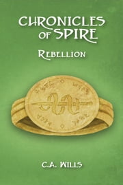 Chronicles of Spire: Rebellion ebook by C. A. Wills