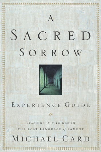 A Sacred Sorrow Experience Guide - Reaching Out to God in the Lost Language of Lament ebook by Michael Card