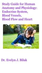 Study Guide for Human Anatomy and Physiology: Endocrine System, Blood Vessels, Blood Flow and Heart ebook by Dr. Evelyn J Biluk