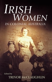 Irish Women in Colonial Australia ebook by Edited by Trevor McClaughlin