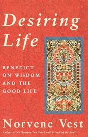 Desiring Life - Benedict on Wisdom and the Good Life ebook by Norvene Vest
