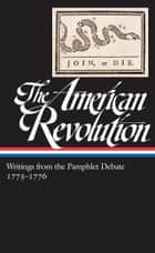 The American Revolution: Writings from the Pamphlet Debate 1773-1776 ebook by Various,Gordon S. Wood