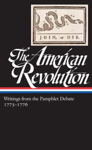 The American Revolution: Writings from the Pamphlet Debate 1773-1776 - (Library of America #266) ebook by Various,Gordon S. Wood