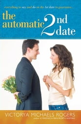 The Automatic 2nd Date - Everything to Say and Do on the 1st Date to Guarantee... ebook by Victorya Michaels Rogers