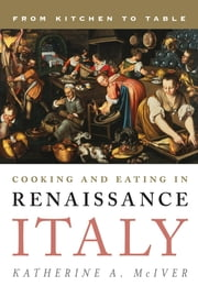 Cooking and Eating in Renaissance Italy - From Kitchen to Table ebook by Katherine A. McIver