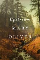 Upstream - Selected Essays ebook by Mary Oliver
