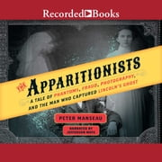 The Apparitionists - A Tale of Phantoms, Fraud, Photography, and the Man Who Captured Lincoln's Ghost audiobook by Peter Manseau