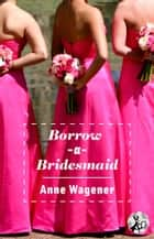 Borrow-A-Bridesmaid ebook by Anne Wagener