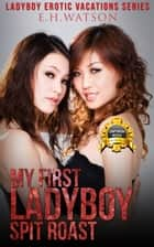 My First Ladyboy Spit Roast ebook by EH Watson