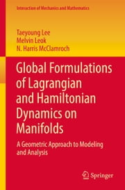 Global Formulations of Lagrangian and Hamiltonian Dynamics on Manifolds - A Geometric Approach to Modeling and Analysis ebook by Taeyoung Lee, Melvin Leok, N. Harris McClamroch