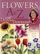 Flowers A to Z with Donna Dewberry ebook by Donna Dewberry