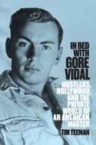 In Bed With Gore Vidal - Hustlers, Hollywood, and the Private World of an American Master ebook by Tim Teeman
