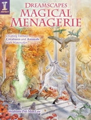Dreamscapes Magical Menagerie: Creating Fantasy Creatures and Animals with Watercolor ebook by Pui-Mun Law, Stephanie