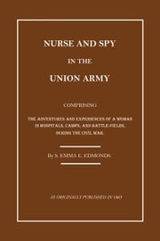 Nurse and Spy in the Union Army: The Adventures and Experiences of a Woman in the Hospitals, Camps, and Battlefields. ebook by Edmonds, Sarah Emma Evelyn