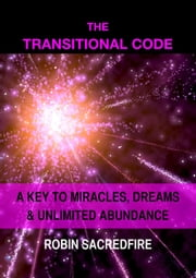 The Transitional Code: A Key to Miracles, Dreams and Unlimited Abundance ebook by Robin Sacredfire