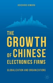 The Growth of Chinese Electronics Firms - Globalization and Organizations ebook by Koichiro Kimura