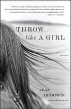 Throw Like A Girl - Stories ebook by Jean Thompson
