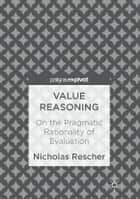 Value Reasoning - On the Pragmatic Rationality of Evaluation ebook by Nicholas Rescher