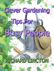 Clever Gardening Tips For Busy People ebook by Richard Lincton
