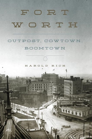 Fort Worth - Outpost, Cowtown, Boomtown ebook by Harold Rich