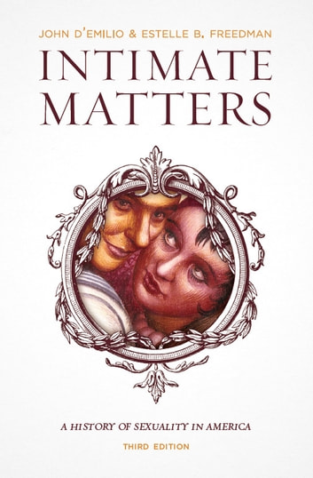 Intimate Matters - A History of Sexuality in America, Third Edition ebook by John D'Emilio,Estelle B. Freedman
