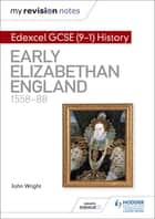 My Revision Notes: Edexcel GCSE (9-1) History: Early Elizabethan England, 1558–88 ebook by John Wright