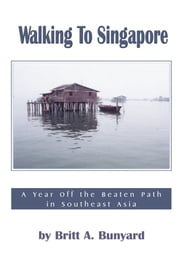 Walking to Singapore - A Year Off the Beaten Path in Southeast Asia ebook by Britt A. Bunyard