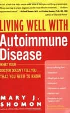 Living Well with Autoimmune Disease - What Your Doctor Doesn't Tell You...That You Need to Know ebook by Mary J Shomon