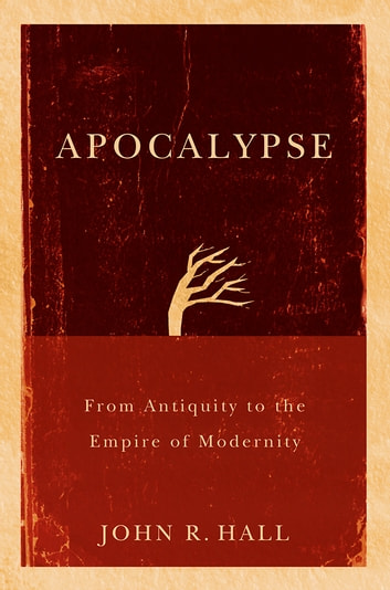 Apocalypse - From Antiquity to the Empire of Modernity ebook by John R.  Hall