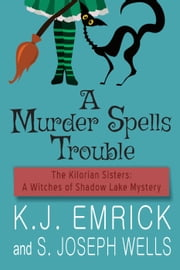 A Murder Spells Trouble - The Kilorian Sisters: A Witches of Shadow Lake Mystery, #1 ebook by S. Joseph Wells, K.J. Emrick