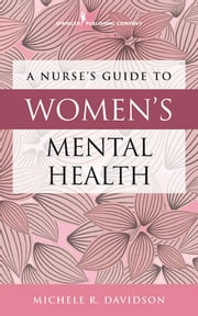 A Nurse's Guide to Women's Mental Health ebook by Michele R. Davidson, PhD, CNM, CFN, RN