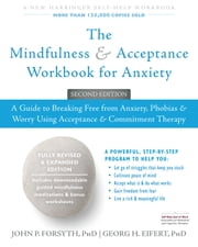 The Mindfulness and Acceptance Workbook for Anxiety - A Guide to Breaking Free from Anxiety, Phobias, and Worry Using Acceptance and Commitment Therapy ebook by John P. Forsyth, PhD,Georg H. Eifert, PhD