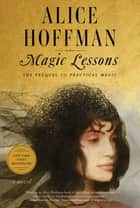 Magic Lessons - The Prequel to Practical Magic ebook by Alice Hoffman