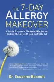 The 7-Day Allergy Makeover - A Simple Program to Eliminate Allergies and Restore Vibrant Health from the Insi de Out ebook by Susanne Bennett