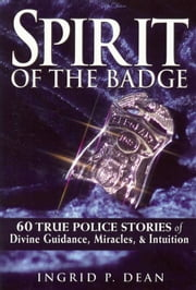 Spirit of the Badge: 60 True Police Stories of Divine Guidance, Miracles, & Intuition ebook by Ingrid Dean