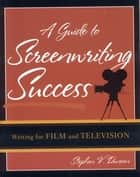 A Guide to Screenwriting Success ebook by Stephen V. Duncan