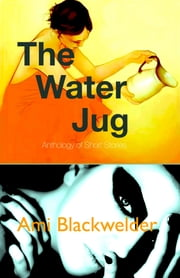 The Water Jug: Anthology of shorts ebook by Ami Blackwelder