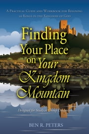 Finding Your Place on Your Mountain: A Practical Guide and Workbook for Reigning as Kings in the Kingdom of God ebook by Ben Peters