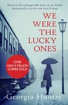 We Were the Lucky Ones - Based on the unforgettable story of one family determined to survive war-torn Europe ebook by Georgia Hunter