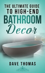 The Ultimate Guide To High-End Bathroom Decor - Everything you need to know about bathroom design ebook by Dave Thomas