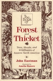 The Book of Forest & Thicket - Trees, Shrubs, and Wildflowers of Eastern North America ebook by John Eastman, Amelia Hansen