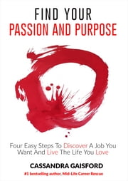 How To Find Your Passion And Purpose - Four Easy Steps to Discover A Job You Want and Live The Life You Love ebook by Cassandra Gaisford