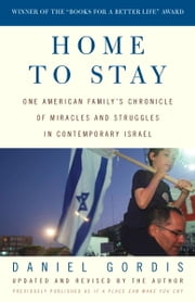 Home to Stay - One American Family's Chronicle of Miracles and Struggles in Contemporary Israel ebook by Daniel Gordis